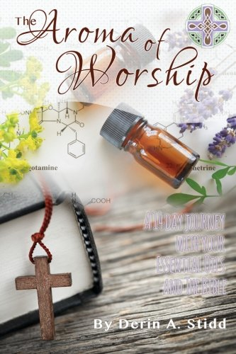 The Aroma of Worship: A 14 Day Journey With Your Essential Oils and Your Bible by Derin Stidd, ISBN: 9781514769355