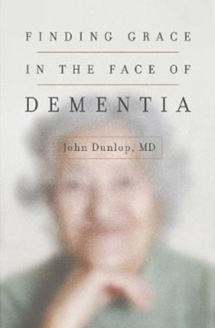 Finding Grace in the Face of Dementia : Experiencing Dementia--Honoring God