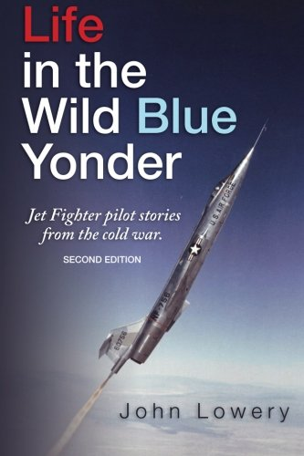Life In The Wild Blue Yonder: Jet Fighter pilot stories from the cold war. Second Edition