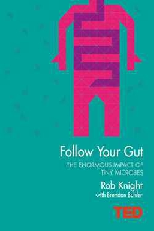 Follow Your Gut: How the Bacteria in Your Stomach Steer Your Health, Mood and More