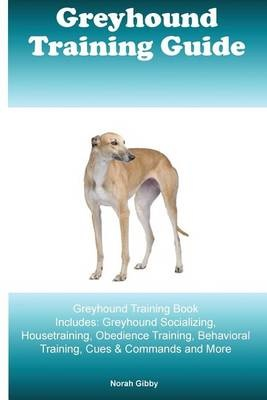 Greyhound Training Guide Greyhound Training Book Includes: Greyhound Socializing, Housetraining, Obedience Training, Behavioral Training, Cues & Commands and More