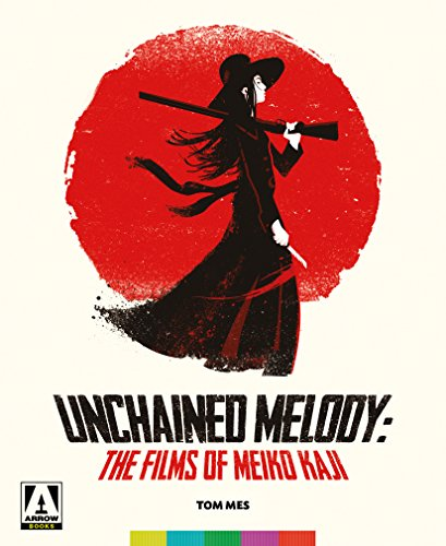 Unchained Melody: The Films Of Meiko Kaji by Tom Mes
