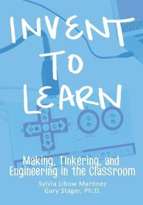Invent to Learn by Sylvia Libow Martinez, ISBN: 9780989151108