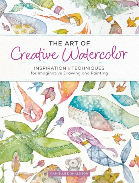 The Art of Creative Watercolor: Inspiration and Techniques for Imaginative Drawing and Painting by Danielle Donaldson, ISBN: 9781440350948