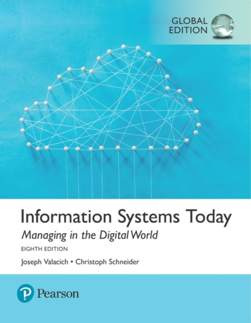Information Systems TodayManaging the Digital World, Global Edition by Joseph Valacich,Christoph Schneider, ISBN: 9781292215976
