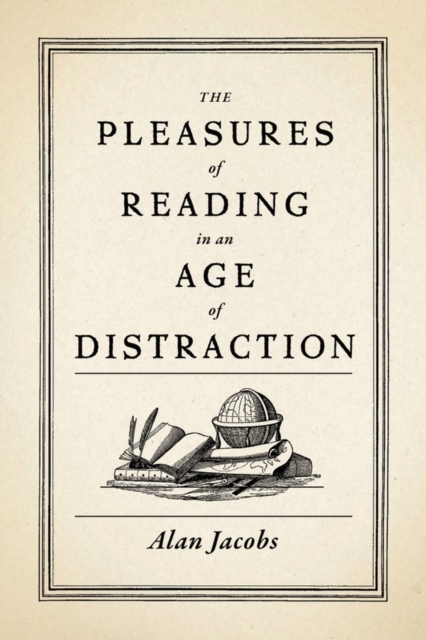 The Pleasures of Reading in an Age of Distraction by Alan Jacobs, ISBN: 9780199747498
