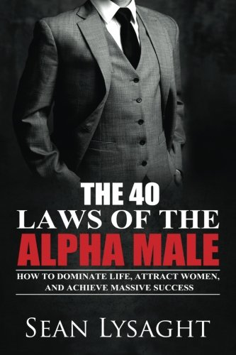 The 40 Laws of the Alpha Male: How to Dominate Life, Attract Women, and Achieve Massive Success by Sean Lysaght, ISBN: 9781514243190