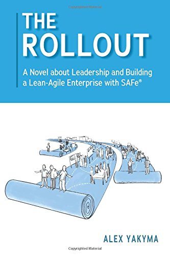 The Rollout: A Novel about Leadership and Building a Lean-Agile Enterprise with SAFe® by Alex Yakyma, ISBN: 9780998162904