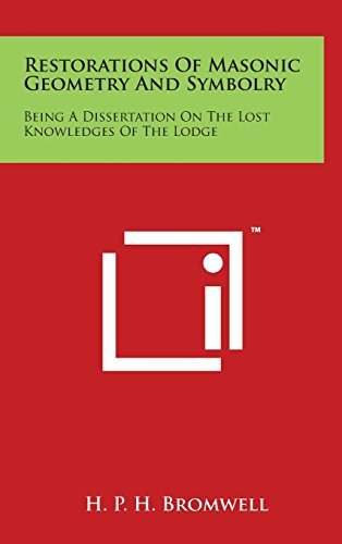 Restorations of Masonic Geometry and Symbolry: Being a Dissertation on the Lost Knowledges of the Lodge