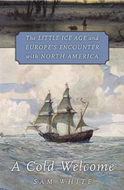 A Cold Welcome: The Little Ice Age and Europe's Encounter with North America by Sam White, ISBN: 9780674971929
