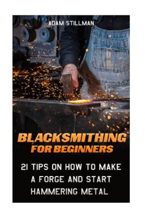 Blacksmithing For Beginners:  21 Tips On How to Make A Forge and Start Hammering Metal: (Blacksmithing, blacksmith, how to blacksmith, how to ... To Make A Knife, DIY, Blacksmithing Guide))