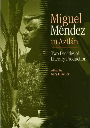 Miguel Mendez in Aztlan: Two Decades of Literary Production by Gary D. Keller, ISBN: 9780927534536