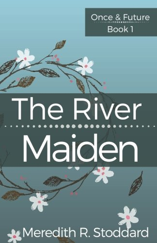 The River Maiden: Once & Future Book 1: Volume 1 by Meredith R Stoddard, ISBN: 9780990433347