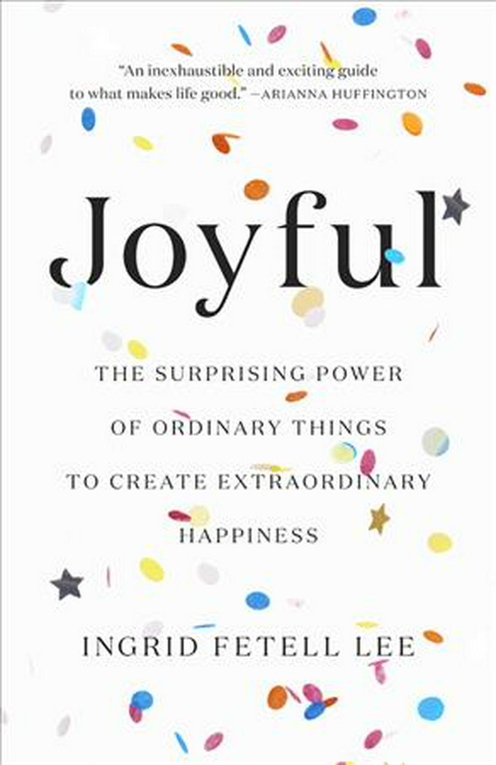 Joyful: The Surprising Power of Ordinary Things to Create Extraordinary Happiness by Ingrid Fetell Lee, ISBN: 9780316399265