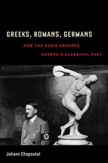 Greeks, Romans, GermansHow the Nazis Usurped Europe's Classical Past