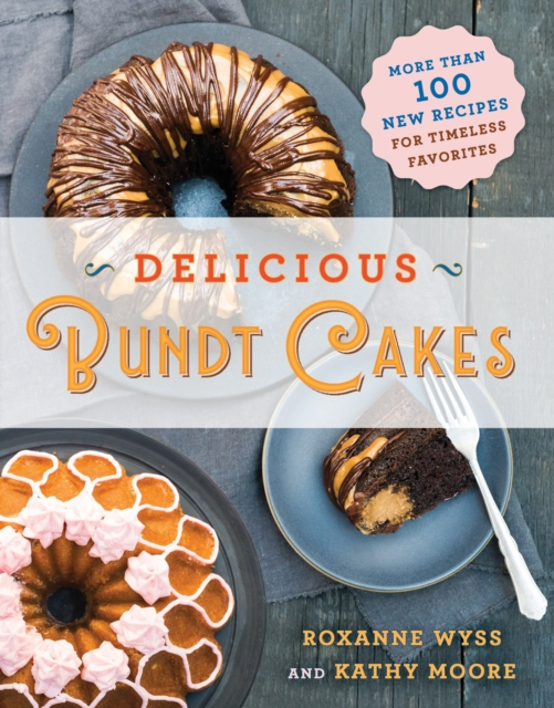 Delicious Bundt Cakes: Over 100 New Recipes for Timeless Favorites