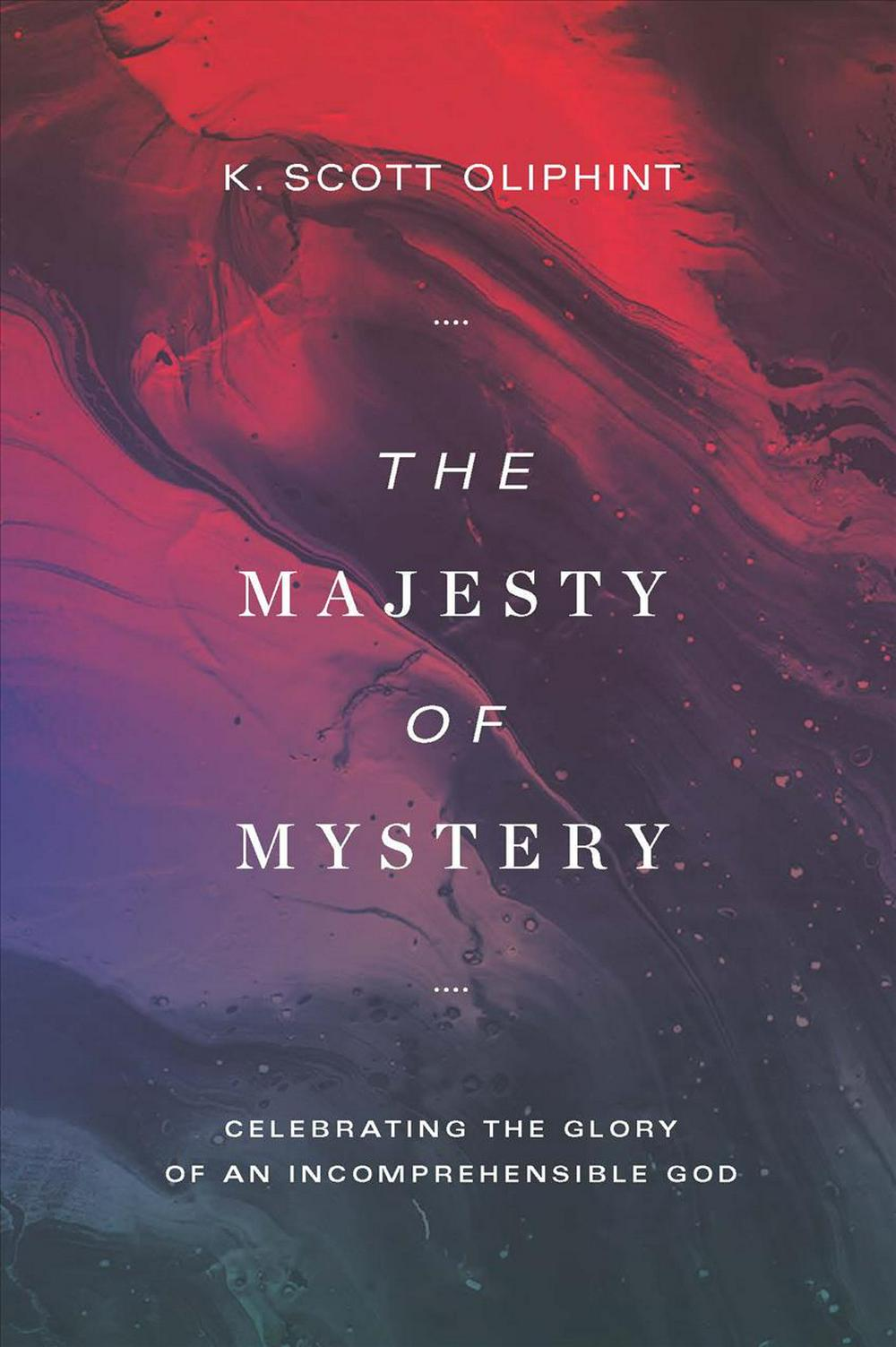 The Majesty of MysteryCelebrating the Glory of an Incomprehensible God by K. Scott Oliphint, ISBN: 9781577997429