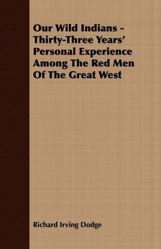 Our Wild Indians - Thirty-Three Years' Personal Experience Among The Red Men Of The Great West