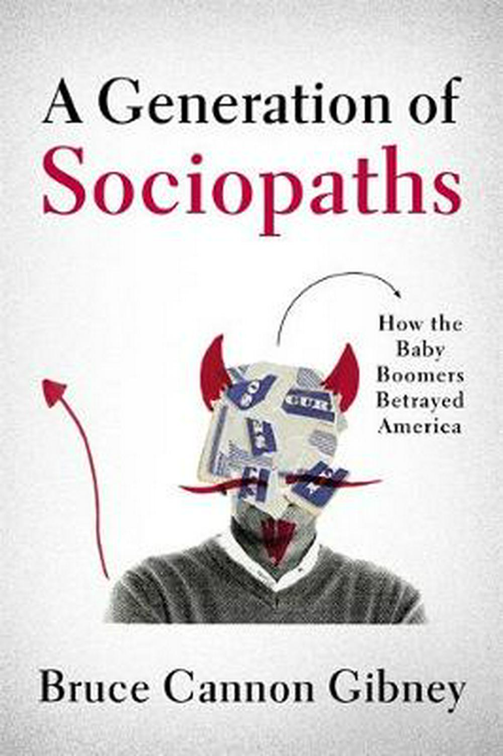 A Generation of SociopathsHow the Baby Boomers Betrayed America by Bruce Cannon Gibney, ISBN: 9780316395786