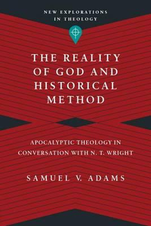 The Reality of God and Historical MethodApocalyptic Theology in Conversation with N. T.... by Samuel V. Adams, ISBN: 9780830849147