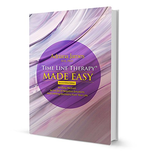 Time Line Therapy (R) Made Easy: An Easy Method to Let Go of Negative Emotions and Limiting Decisions from Your Life by Adriana James, ISBN: 9780692328842
