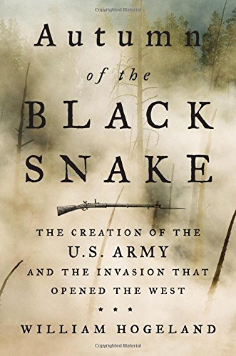 Autumn of the Black SnakeThe Creation of the U.S. Army and the Invasion ...