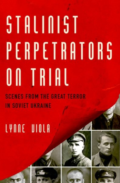 Stalinist Perpetrators on Trial: Scenes from the Great Terror in Soviet Ukraine by Lynne Viola, ISBN: 9780190674168
