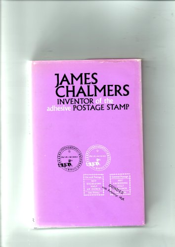 James Chalmers, inventor of the adhesive postage stamp: a short summary of the invention of the adhesive postage stamp; by William Joffre Smith, ISBN: 9780715605585
