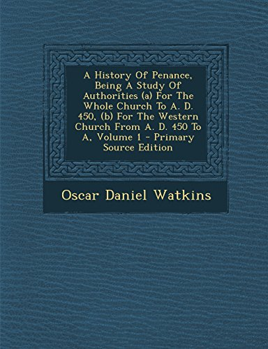 A   History of Penance, Being a Study of Authorities (A) for the Whole Church to A. D. 450, (B) for the Western Church from A. D. 450 to A, Volume 1 - by Oscar Daniel Watkins, ISBN: 9781294779063