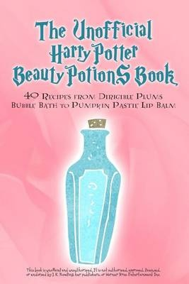The Unofficial Harry Potter Beauty Potions Book40 Recipes from Dirigible Plums Bubble Bath to ...