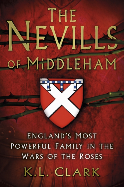 The Nevills of Middleham: England's Most Powerful Family in the War of the Roses