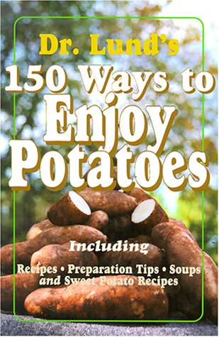 150 Ways to Enjoy Potatoes: Including Recipes, Preparation Tips, Soups and Sweet Potato Recipes