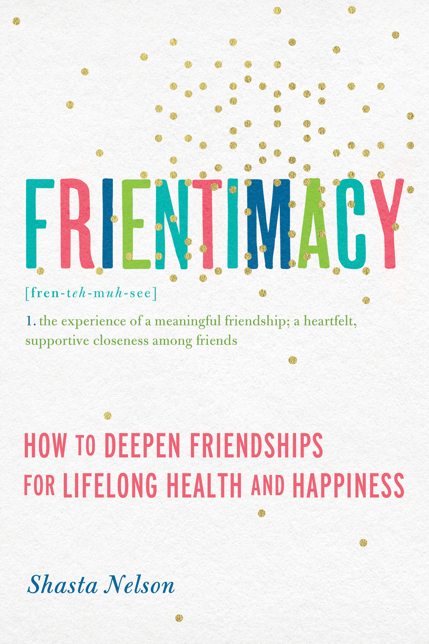 Frientimacy: How to Deepen Friendships for Lifelong Health and Happiness by Shasta Nelson, ISBN: 9781580056076