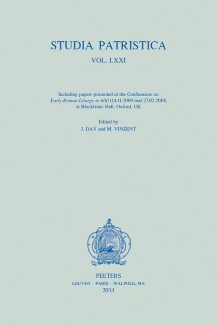 """Studia Patristica. Vol. LXXI - Including Papers presented at the Conferences on """"Early Roman Liturgy to 600"""" (14.11.2009 and 27.02.2010) at Blackfriars Hall, Oxford, UK"""