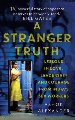 A Stranger Truth - Lessons in Love, Leadership and courage from India's Sex Workers