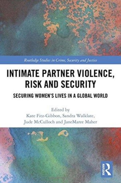 Intimate Partner Violence, Risk and Security: Securing Women's Lives in a Global World (Routledge Studies in Crime, Security and Justice)