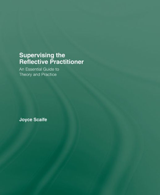 Supervising the Reflective Practitioner by Joyce Scaife, ISBN: 9781317834137