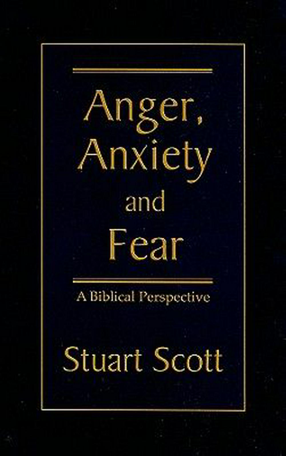 Anger, Anxiety and Fear: A Biblical Perspective by Stuart Scott, ISBN: 9781885904768