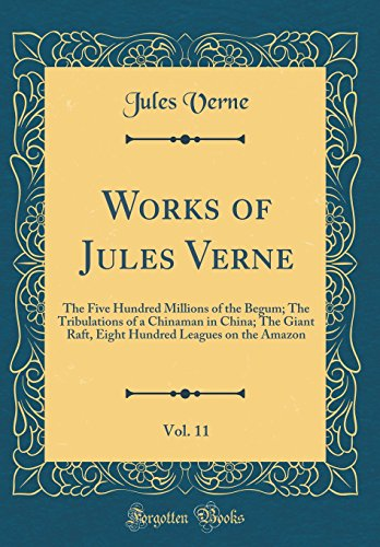 Works of Jules Verne, Vol. 11: The Five Hundred Millions of the Begum; The Tribulations of a Chinaman in China; The Giant Raft, Eight Hundred Leagues on the Amazon (Classic Reprint) by Jules Verne, ISBN: 9780265391143