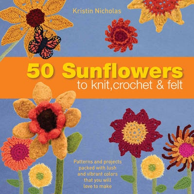 50 Sunflowers to Knit, Crochet and Felt by Kristin Nicholas, ISBN: 9781844489008