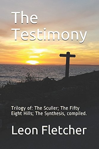 The Testimony: Trilogy of: The Sculler; The Fifty Eight Hills; The Synthesis, compiled. by Leon Fletcher, ISBN: 9781980896616
