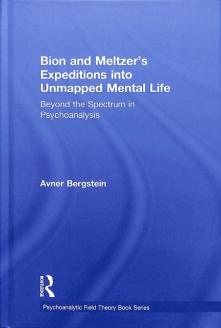 Bion and Meltzer's Expeditions into Unmapped Mental LifeBeyond the Spectrum in Psychoanalysis by Avner Bergstein, ISBN: 9780815385776