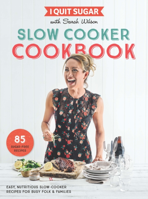 I Quit Sugar Slow Cooker Cookbook: Easy, nutritious slow cooker recipes for busy families and solos by Sarah Wilson, ISBN: 9781509843725