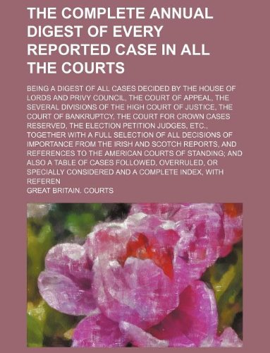 The Complete Annual Digest of Every Reported Case in All the Courts; Being a Digest of All Cases Decided by the House of Lords and Privy Council, the Court of Appeal, the Several Divisions of the High Court of Justice, the Court of Bankruptcy, the Court F by Great Britain Courts, ISBN: 9781130242409