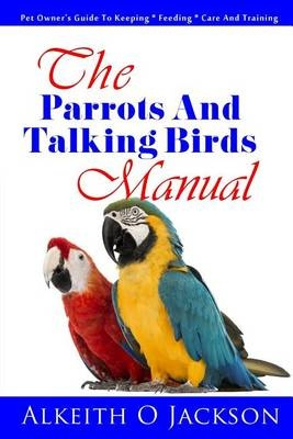 The Parrots And Talking Birds Manual: Pet Owner's Guide To Keeping, Feeding, Care And Training: 3 (Pet Birds)