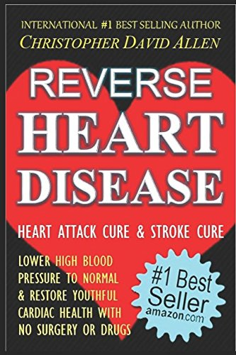 REVERSE HEART DISEASE - HEART ATTACK CURE & STROKE CURE - LOWER HIGH BLOOD PRESSURE TO NORMAL & RESTORE YOUTHFUL CARDIAC HEALTH WITH NO SURGERY OR DRUGS