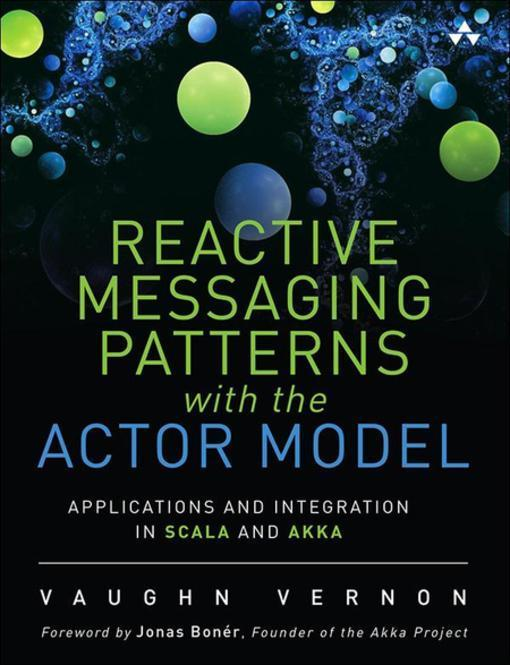 Reactive Enterprise with Actor Model: Application and Integration Patterns for Scala and Akka by Vaughn Vernon, ISBN: 9780133846874