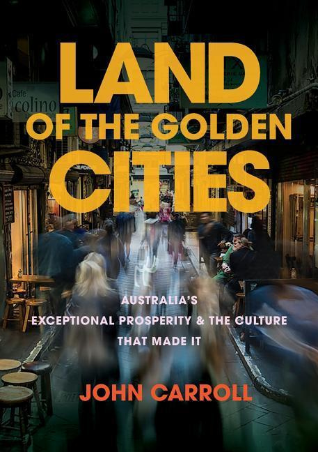 Land of the Golden CitiesAustralia's Exceptional Prosperity & the Cultur...