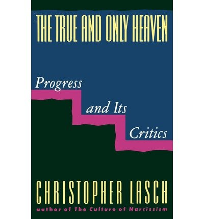 The True and Only Heaven: Progress and Its Critics[ THE TRUE AND ONLY HEAVEN: PROGRESS AND ITS CRITICS ] by Lasch, Christopher ( Author ) on Sep-17-1991 [ Paperback ]