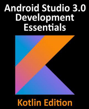 Kotlin / Android Studio 3.0 Development Essentials - Android 8 Edition by Neil Smyth, ISBN: 9781979493956